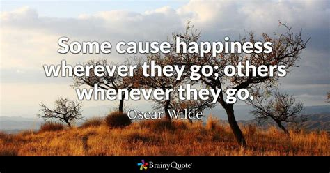 Some cause happiness wherever they go; others whenever